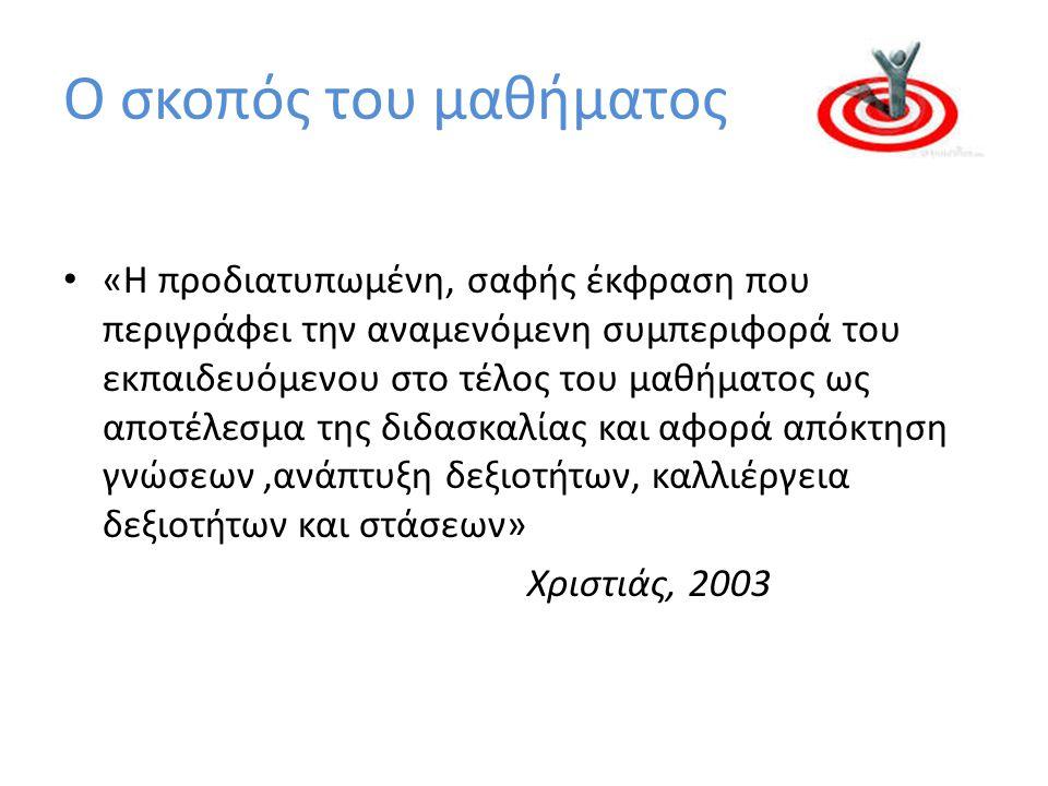 Ο σκοπός του μαθήματος «Η προδιατυπωμένη, σαφής έκφραση που περιγράφει την αναμενόμενη συμπεριφορά του εκπαιδευόμενου στο τέλος του μαθήματος ως αποτέλεσμα της διδασκαλίας και αφορά απόκτηση γνώσεων,ανάπτυξη δεξιοτήτων, καλλιέργεια δεξιοτήτων και στάσεων» Χριστιάς, 2003