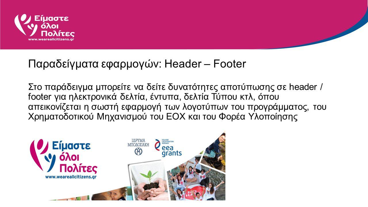 Παραδείγματα εφαρμογών: Header – Footer Στο παράδειγμα μπορείτε να δείτε δυνατότητες αποτύπωσης σε header / footer για ηλεκτρονικά δελτία, έντυπα, δελτία Τύπου κτλ, όπου απεικονίζεται η σωστή εφαρμογή των λογοτύπων του προγράμματος, του Χρηματοδοτικού Μηχανισμού του ΕΟΧ και του Φορέα Υλοποίησης