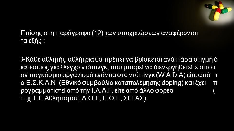 Επίσης στη παράγραφο (12) των υποχρεώσεων αναφέρονται τα εξής :  Κάθε αθλητής-αθλήτρια θα πρέπει να βρίσκεται ανά πάσα στιγμή δ ιαθέσιμος για έλεγχο ντόπινγκ, που μπορεί να διενεργηθεί είτε από τ ον παγκόσμιο οργανισμό ενάντια στο ντόπινγκ (W.A.D.A) είτε από τ ο Ε.Σ.Κ.Α.Ν (Εθνικό συμβούλιο καταπολέμησης doping) και έχει π ρογραμματιστεί από την I.A.A.F, είτε από άλλο φορέα ( π.χ.
