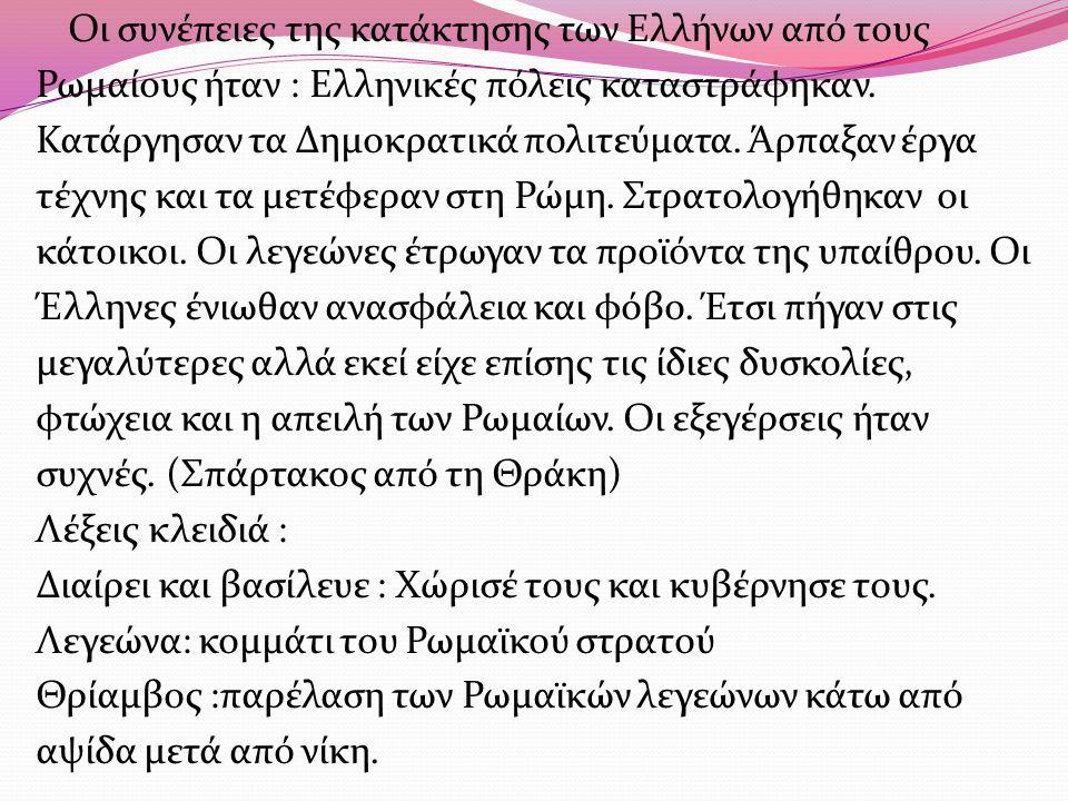 Οι συνέπειες της κατάκτησης των Ελλήνων από τους Ρωμαίους ήταν : Ελληνικές πόλεις καταστράφηκαν. Κατάργησαν τα Δημοκρατικά πολιτεύματα. Άρπαξαν έργα τ