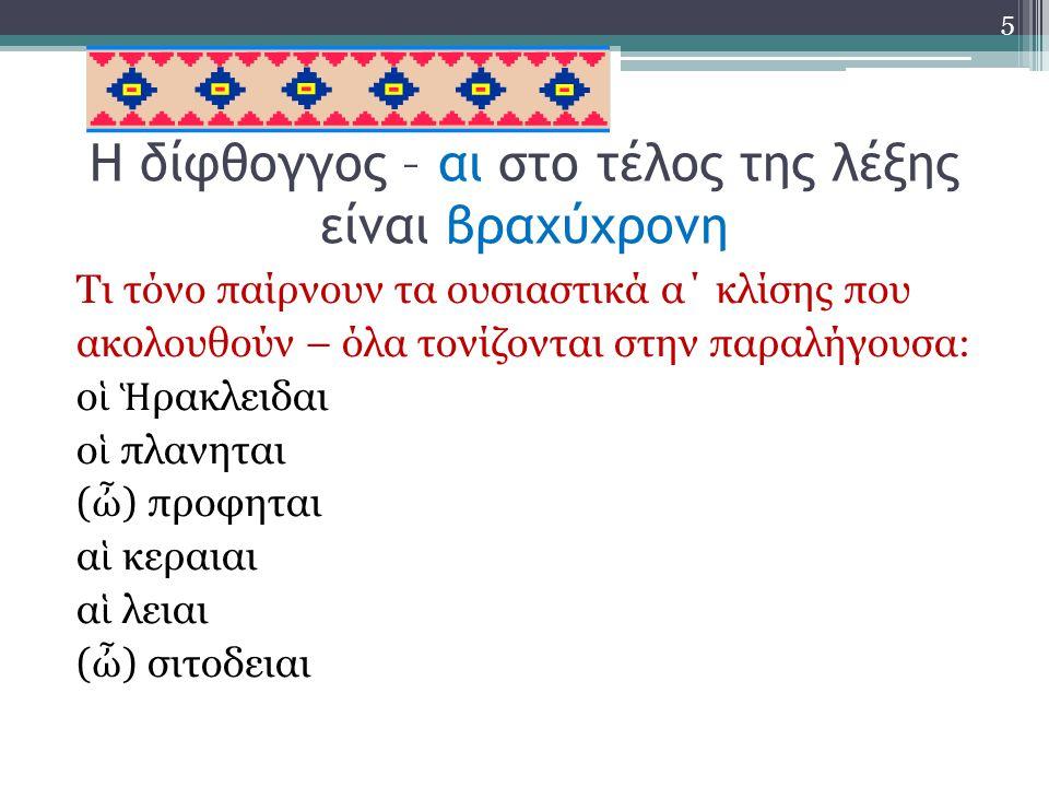 Η δίφθογγος – αι στο τέλος της λέξης είναι βραχύχρονη Τι τόνο παίρνουν τα ουσιαστικά α΄ κλίσης που ακολουθούν – όλα τονίζονται στην παραλήγουσα: ο ἱ Ἡ ρακλειδαι ο ἱ πλανηται ( ὦ ) προφηται α ἱ κεραιαι α ἱ λειαι ( ὦ ) σιτοδειαι 5