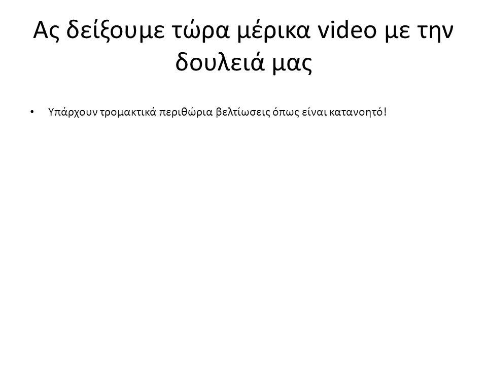 Ας δείξουμε τώρα μέρικα video με την δουλειά μας Υπάρχουν τρομακτικά περιθώρια βελτίωσεις όπως είναι κατανοητό!