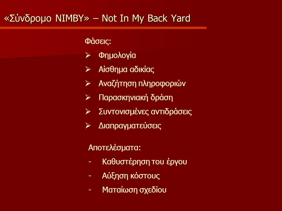 «Σύνδρομο NIMBY» – Not In My Back Yard Φάσεις:  Φημολογία  Αίσθημα αδικίας  Αναζήτηση πληροφοριών  Παρασκηνιακή δράση  Συντονισμένες αντιδράσεις  Διαπραγματεύσεις Αποτελέσματα: -Καθυστέρηση του έργου -Αύξηση κόστους -Ματαίωση σχεδίου