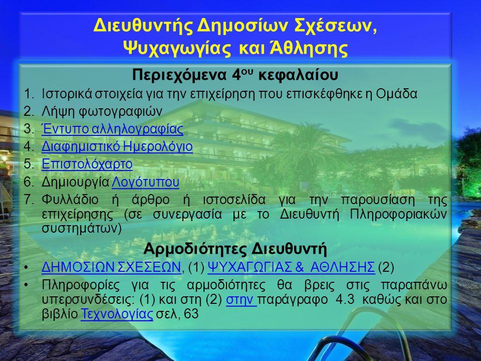 Διευθυντής Δημοσίων Σχέσεων, Ψυχαγωγίας και Άθλησης Περιεχόμενα 4 ου κεφαλαίου 1.Ιστορικά στοιχεία για την επιχείρηση που επισκέφθηκε η Ομάδα 2.Λήψη φωτογραφιών 3.Έντυπο αλληλογραφίαςΈντυπο αλληλογραφίας 4.Διαφημιστικό ΗμερολόγιοΔιαφημιστικό Ημερολόγιο 5.ΕπιστολόχαρτοΕπιστολόχαρτο 6.Δημιουργία ΛογότυπουΛογότυπου 7.Φυλλάδιο ή άρθρο ή ιστοσελίδα για την παρουσίαση της επιχείρησης (σε συνεργασία με το Διευθυντή Πληροφοριακών συστημάτων) Αρμοδιότητες Διευθυντή ΔΗΜΟΣΙΩΝ ΣΧΕΣΕΩΝ, (1) ΨΥΧΑΓΩΓΙΑΣ & ΑΘΛΗΣΗΣ (2)ΔΗΜΟΣΙΩΝ ΣΧΕΣΕΩΝΨΥΧΑΓΩΓΙΑΣ & ΑΘΛΗΣΗΣ Πληροφορίες για τις αρμοδιότητες θα βρεις στις παραπάνω υπερσυνδέσεις: (1) και στη (2) στην παράγραφο 4.3 καθώς και στο βιβλίο Τεχνολογίας σελ, 63στην Τεχνολογίας