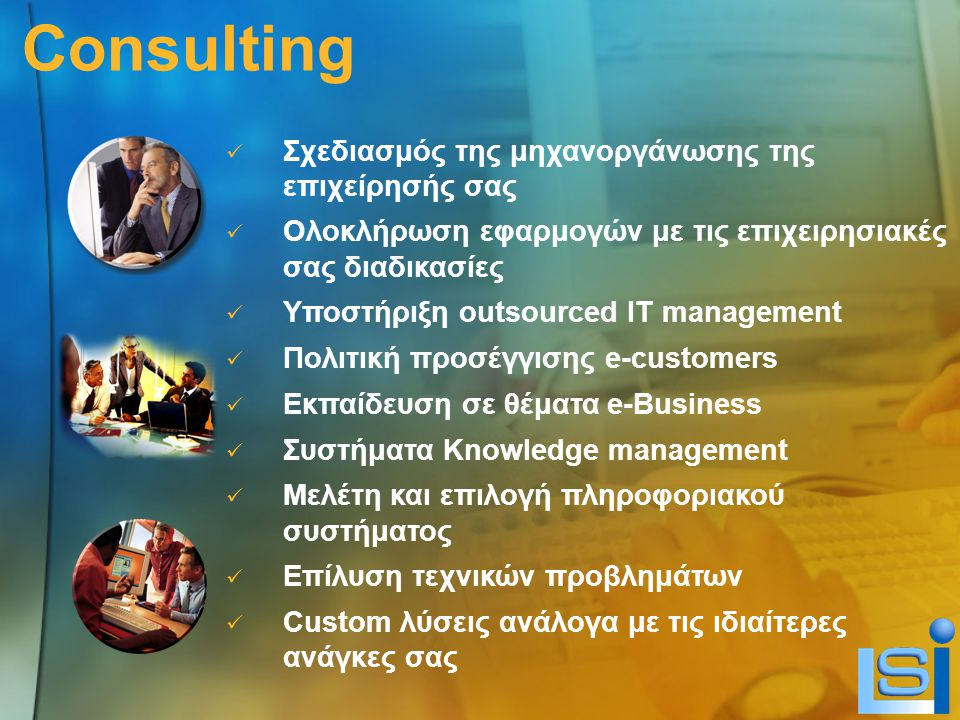 Consulting Σχεδιασμός της μηχανοργάνωσης της επιχείρησής σας Ολοκλήρωση εφαρμογών με τις επιχειρησιακές σας διαδικασίες Υποστήριξη οutsourced IT management Πολιτική προσέγγισης e-customers Εκπαίδευση σε θέματα e-Business Συστήματα Knowledge management Μελέτη και επιλογή πληροφοριακού συστήματος Επίλυση τεχνικών προβλημάτων Custom λύσεις ανάλογα με τις ιδιαίτερες ανάγκες σας