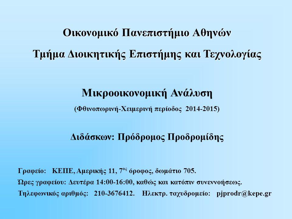 Oικονομικό Πανεπιστήμιο Αθηνών Τμήμα Διοικητικής Επιστήμης και Τεχνολογίας Μικροοικονομική Ανάλυση (Φθινοπωρινή-Χειμερινή περίοδος 2014-2015) Διδάσκων: Πρόδρομος Προδρομίδης Γραφείο: ΚΕΠΕ, Αμερικής 11, 7 ος όροφος, δωμάτιο 705.