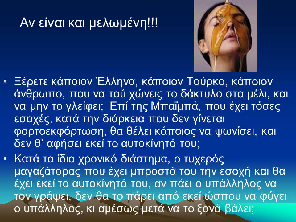 Ξέρετε κάποιον Έλληνα, κάποιον Τούρκο, κάποιον άνθρωπο, που να τού χώνεις το δάκτυλο στο μέλι, και να μην το γλείφει; Επί της Μπαϊμπά, που έχει τόσες εσοχές, κατά την διάρκεια που δεν γίνεται φορτοεκφόρτωση, θα θέλει κάποιος να ψωνίσει, και δεν θ' αφήσει εκεί το αυτοκίνητό του; Κατά το ίδιο χρονικό διάστημα, ο τυχερός μαγαζάτορας που έχει μπροστά του την εσοχή και θα έχει εκεί το αυτοκίνητό του, αν πάει ο υπάλληλος να τον γράψει, δεν θα το πάρει από εκεί ώσπου να φύγει ο υπάλληλος, κι αμέσως μετά να το ξανά βάλει; Αν είναι και μελωμένη!!!