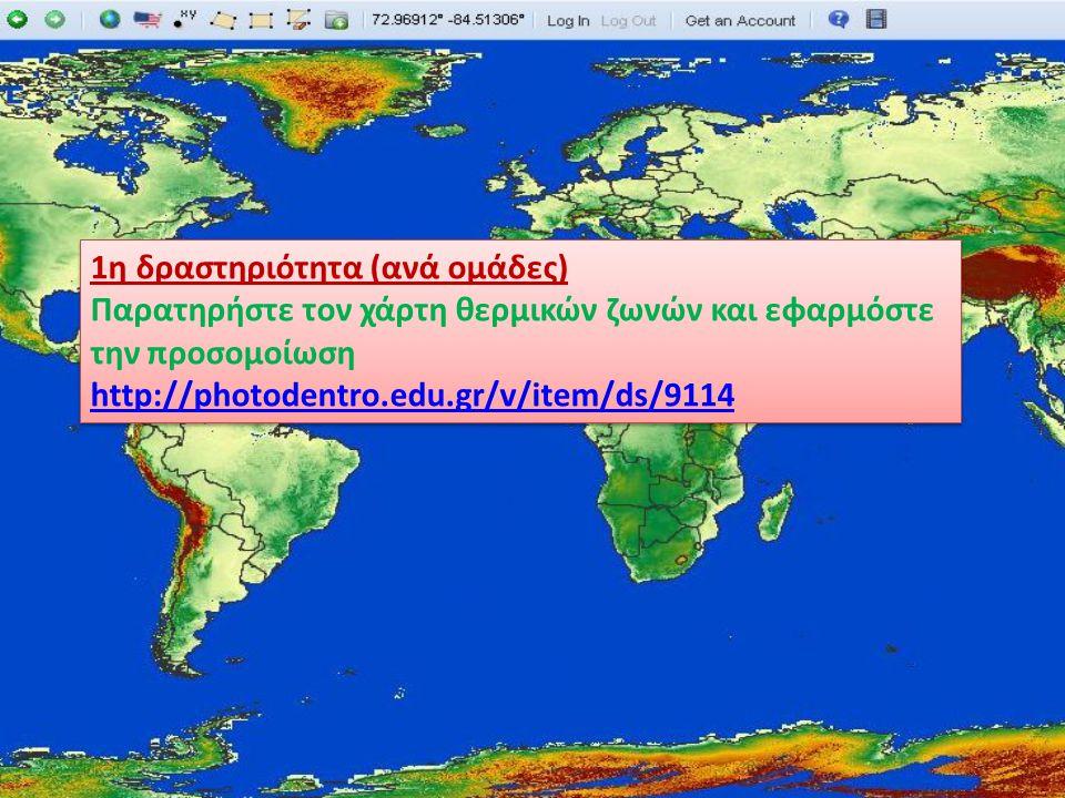 1η δραστηριότητα (ανά ομάδες) Παρατηρήστε τον χάρτη θερμικών ζωνών και εφαρμόστε την προσομοίωση http://photodentro.edu.gr/v/item/ds/9114 1η δραστηριό