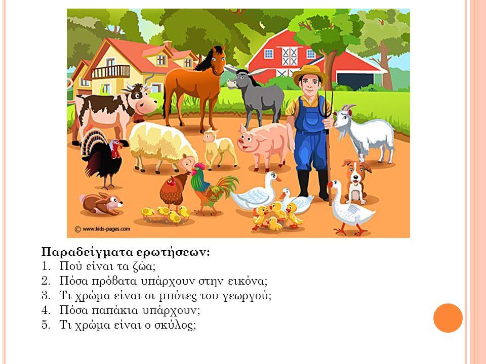Παραδείγματα ερωτήσεων: 1.Πού είναι τα ζώα; 2.Πόσα πρόβατα υπάρχουν στην εικόνα; 3.Τι χρώμα είναι οι μπότες του γεωργού; 4.Πόσα παπάκια υπάρχουν; 5.Τι