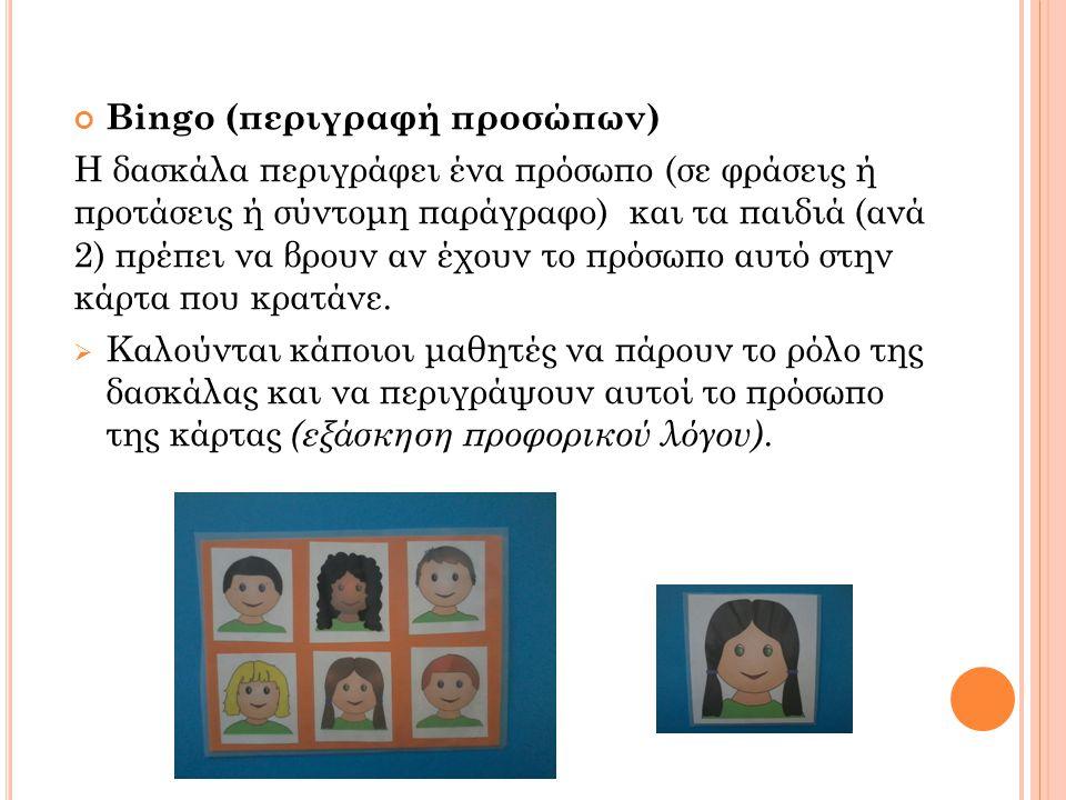 Bingo (περιγραφή προσώπων) Η δασκάλα περιγράφει ένα πρόσωπο (σε φράσεις ή προτάσεις ή σύντομη παράγραφο) και τα παιδιά (ανά 2) πρέπει να βρουν αν έχου