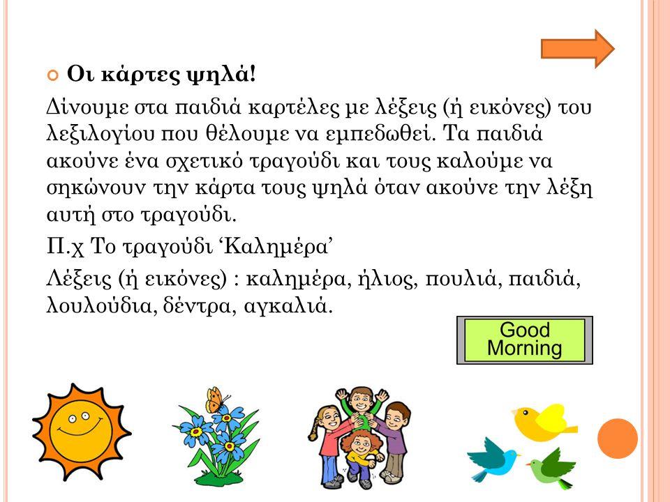 Οι κάρτες ψηλά! Δίνουμε στα παιδιά καρτέλες με λέξεις (ή εικόνες) του λεξιλογίου που θέλουμε να εμπεδωθεί. Τα παιδιά ακούνε ένα σχετικό τραγούδι και τ
