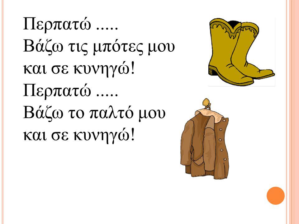 Περπατώ..... Βάζω τις μπότες μου και σε κυνηγώ! Περπατώ..... Βάζω το παλτό μου και σε κυνηγώ!
