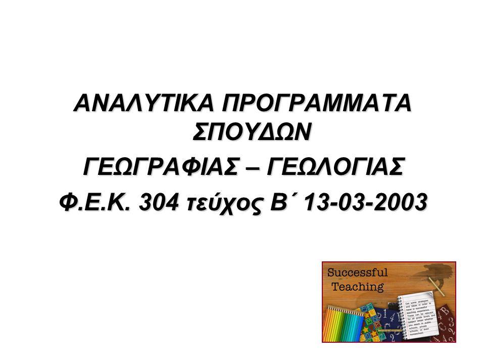 ΑΝΑΛΥΤΙΚΑ ΠΡΟΓΡΑΜΜΑΤΑ ΣΠΟΥΔΩΝ ΓΕΩΓΡΑΦΙΑΣ – ΓΕΩΛΟΓΙΑΣ Φ.Ε.Κ. 304 τεύχος Β΄ 13-03-2003