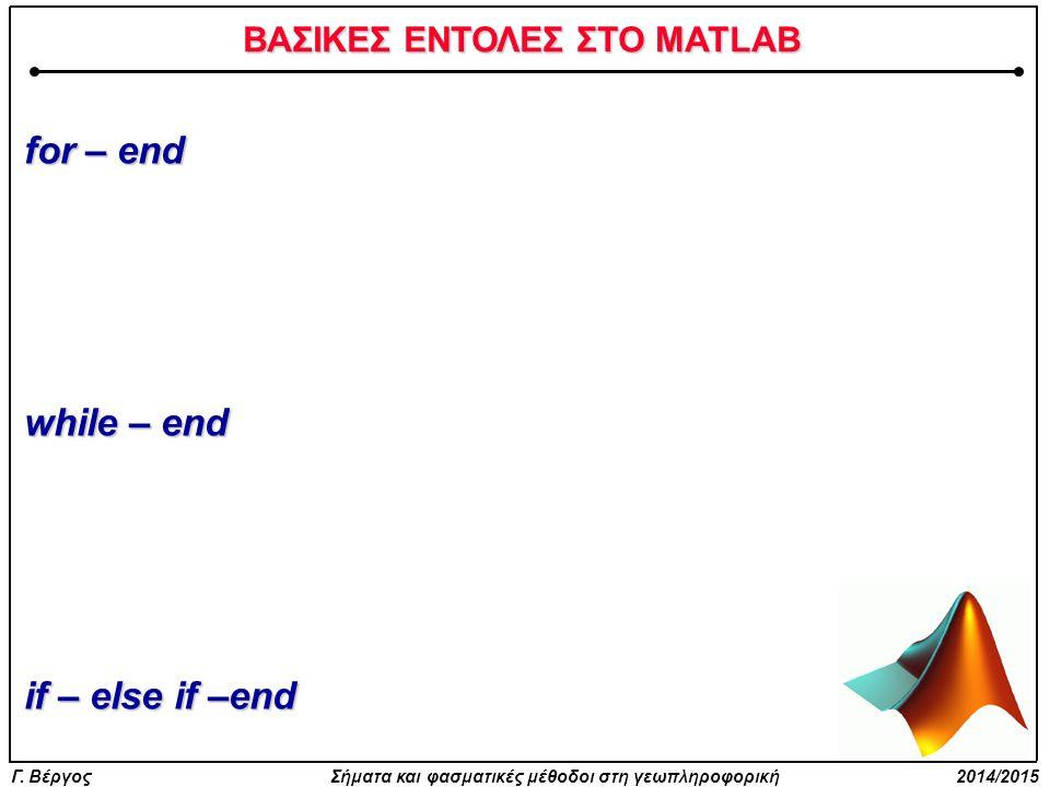 Γ. Βέργος Σήματα και φασματικές μέθοδοι στη γεωπληροφορική 2014/2015 ΒΑΣΙΚΕΣ ΕΝΤΟΛΕΣ ΣΤΟ MATLAB for – end while – end if – else if –end