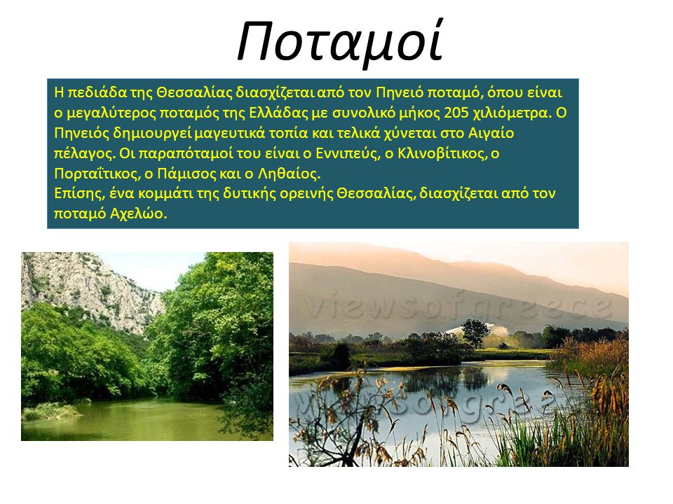 Ποταμοί H πεδιάδα της Θεσσαλίας διασχίζεται από τον Πηνειό ποταμό, όπου είναι ο μεγαλύτερος ποταμός της Ελλάδας με συνολικό μήκος 205 χιλιόμετρα. Ο Πη