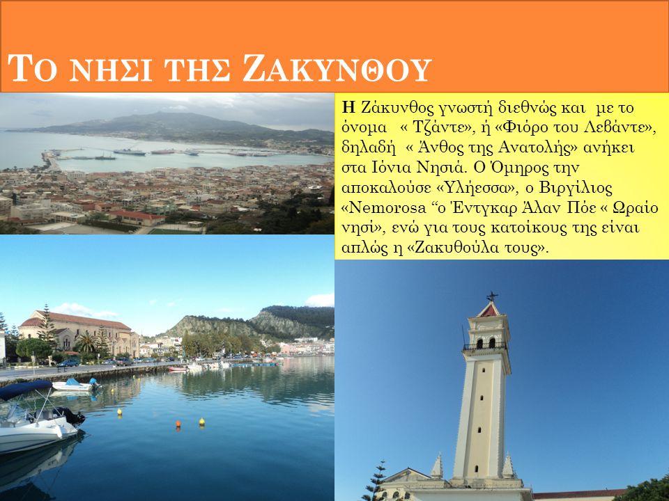 Τ Ο ΝΗΣΙ ΤΗΣ Ζ ΑΚΥΝΘΟΥ Η Ζάκυνθος γνωστή διεθνώς και με το όνομα « Τζάντε», ή «Φιόρο του Λεβάντε», δηλαδή « Άνθος της Ανατολής» ανήκει στα Ιόνια Νησιά.