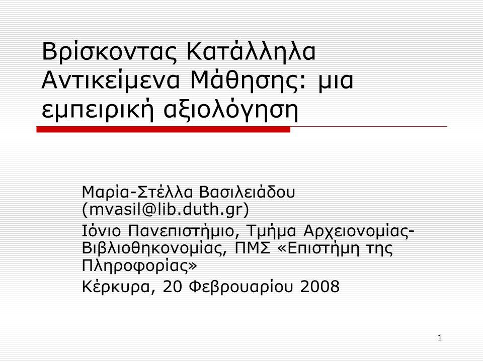 1 Βρίσκοντας Κατάλληλα Αντικείμενα Μάθησης: μια εμπειρική αξιολόγηση Μαρία-Στέλλα Βασιλειάδου (mvasil@lib.duth.gr) Ιόνιο Πανεπιστήμιο, Τμήμα Αρχειονομίας- Βιβλιοθηκονομίας, ΠΜΣ «Επιστήμη της Πληροφορίας» Κέρκυρα, 20 Φεβρουαρίου 2008