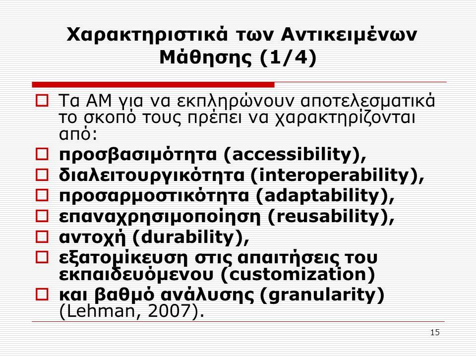 15 Χαρακτηριστικά των Αντικειμένων Μάθησης (1/4)  Τα ΑΜ για να εκπληρώνουν αποτελεσματικά το σκοπό τους πρέπει να χαρακτηρίζονται από:  προσβασιμότητα (accessibility),  διαλειτουργικότητα (interoperability),  προσαρμοστικότητα (adaptability),  επαναχρησιμοποίηση (reusability),  αντοχή (durability),  εξατομίκευση στις απαιτήσεις του εκπαιδευόμενου (customization)  και βαθμό ανάλυσης (granularity) (Lehman, 2007).
