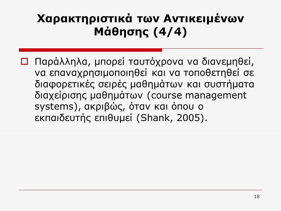 18 Χαρακτηριστικά των Αντικειμένων Μάθησης (4/4)  Παράλληλα, μπορεί ταυτόχρονα να διανεμηθεί, να επαναχρησιμοποιηθεί και να τοποθετηθεί σε διαφορετικές σειρές μαθημάτων και συστήματα διαχείρισης μαθημάτων (course management systems), ακριβώς, όταν και όπου ο εκπαιδευτής επιθυμεί (Shank, 2005).