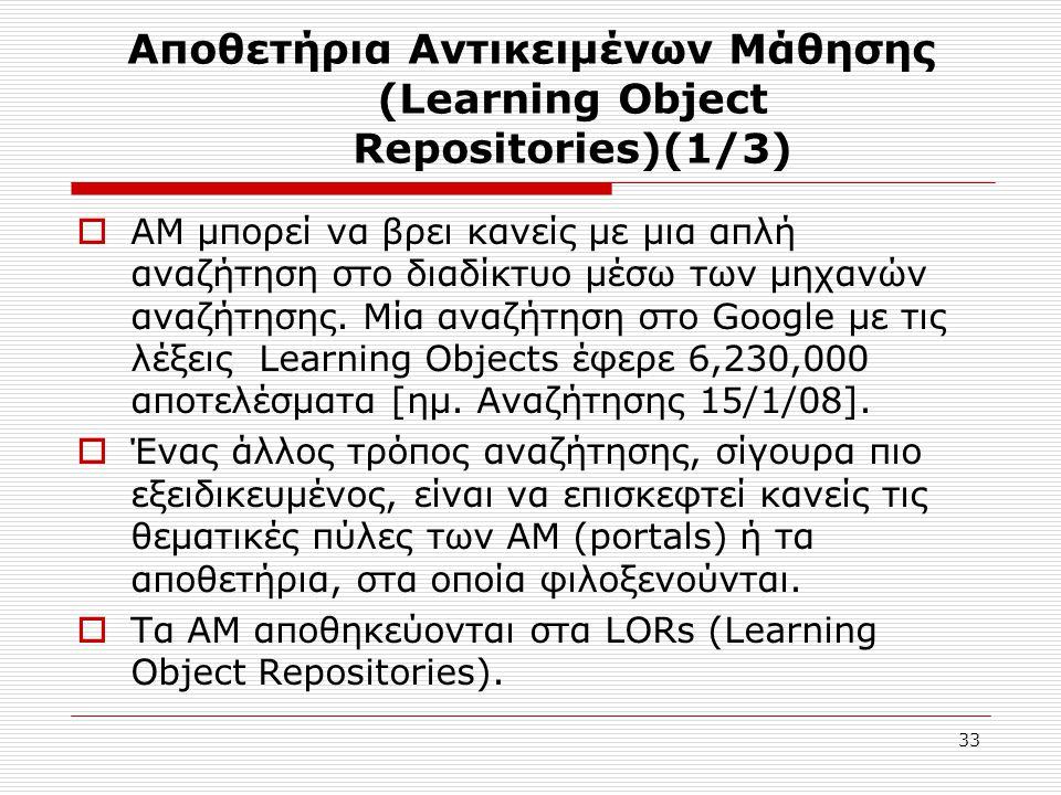 33 Αποθετήρια Αντικειμένων Μάθησης (Learning Object Repositories)(1/3)  AM μπορεί να βρει κανείς με μια απλή αναζήτηση στο διαδίκτυο μέσω των μηχανών αναζήτησης.