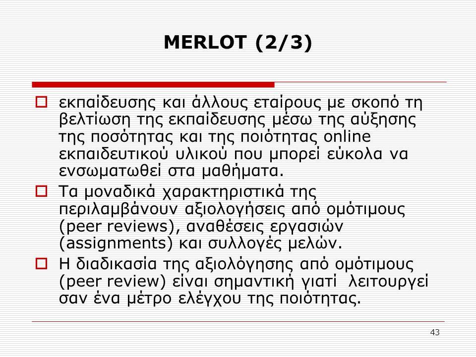 43 MERLOT (2/3)  εκπαίδευσης και άλλους εταίρους με σκοπό τη βελτίωση της εκπαίδευσης μέσω της αύξησης της ποσότητας και της ποιότητας online εκπαιδευτικού υλικού που μπορεί εύκολα να ενσωματωθεί στα μαθήματα.