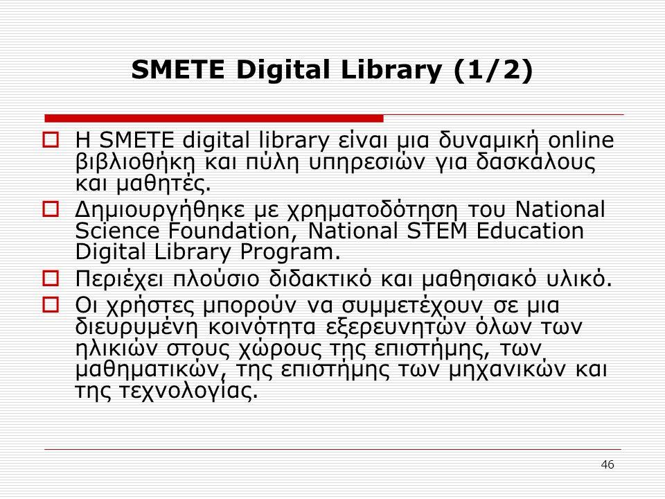 46 SMETE Digital Library (1/2)  Η SMETE digital library είναι μια δυναμική online βιβλιοθήκη και πύλη υπηρεσιών για δασκάλους και μαθητές.