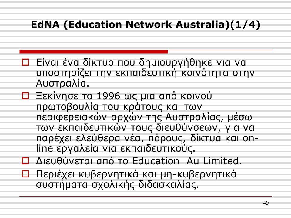 49 EdNA (Education Network Australia)(1/4)  Είναι ένα δίκτυο που δημιουργήθηκε για να υποστηρίζει την εκπαιδευτική κοινότητα στην Αυστραλία.