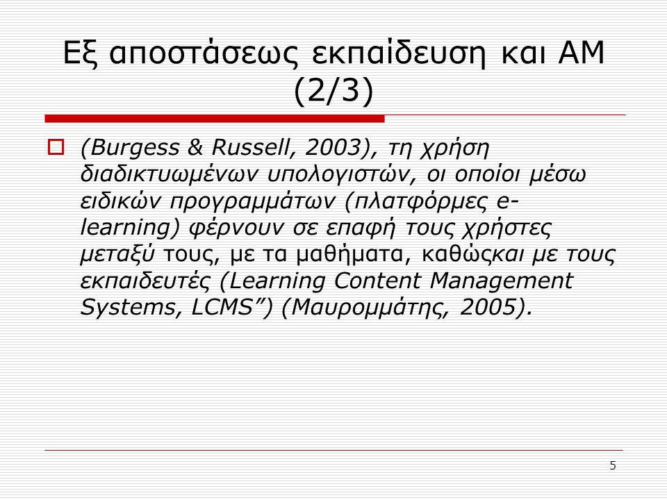 5 Εξ αποστάσεως εκπαίδευση και ΑΜ (2/3)  (Burgess & Russell, 2003), τη χρήση διαδικτυωμένων υπολογιστών, οι οποίοι μέσω ειδικών προγραμμάτων (πλατφόρμες e- learning) φέρνουν σε επαφή τους χρήστες μεταξύ τους, με τα μαθήματα, καθώςκαι με τους εκπαιδευτές (Learning Content Management Systems, LCMS ) (Μαυρομμάτης, 2005).