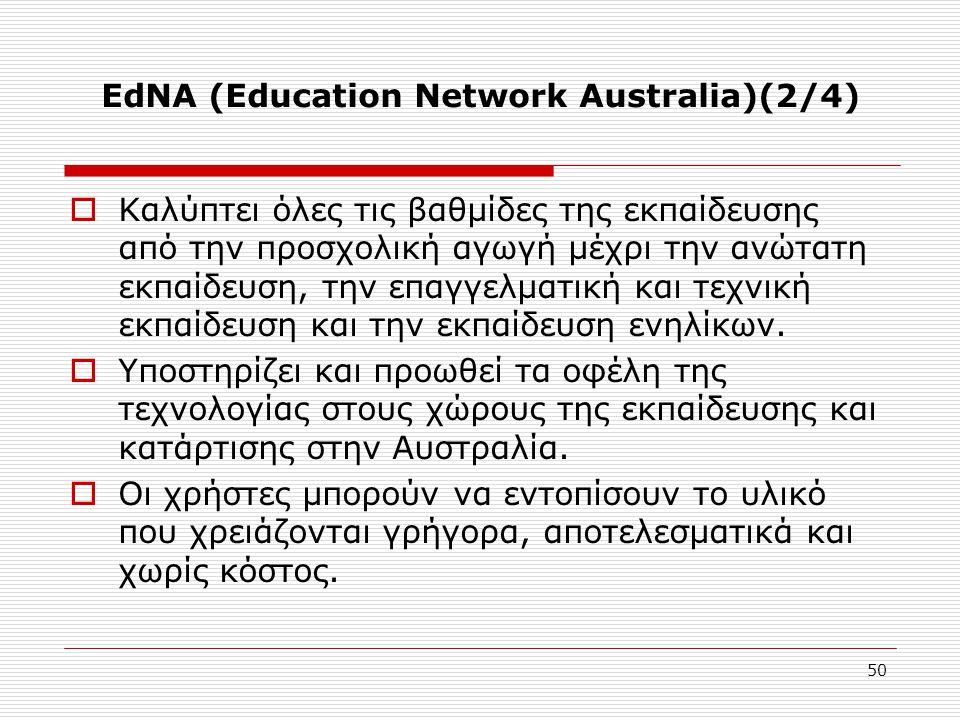 50 EdNA (Education Network Australia)(2/4)  Καλύπτει όλες τις βαθμίδες της εκπαίδευσης από την προσχολική αγωγή μέχρι την ανώτατη εκπαίδευση, την επαγγελματική και τεχνική εκπαίδευση και την εκπαίδευση ενηλίκων.