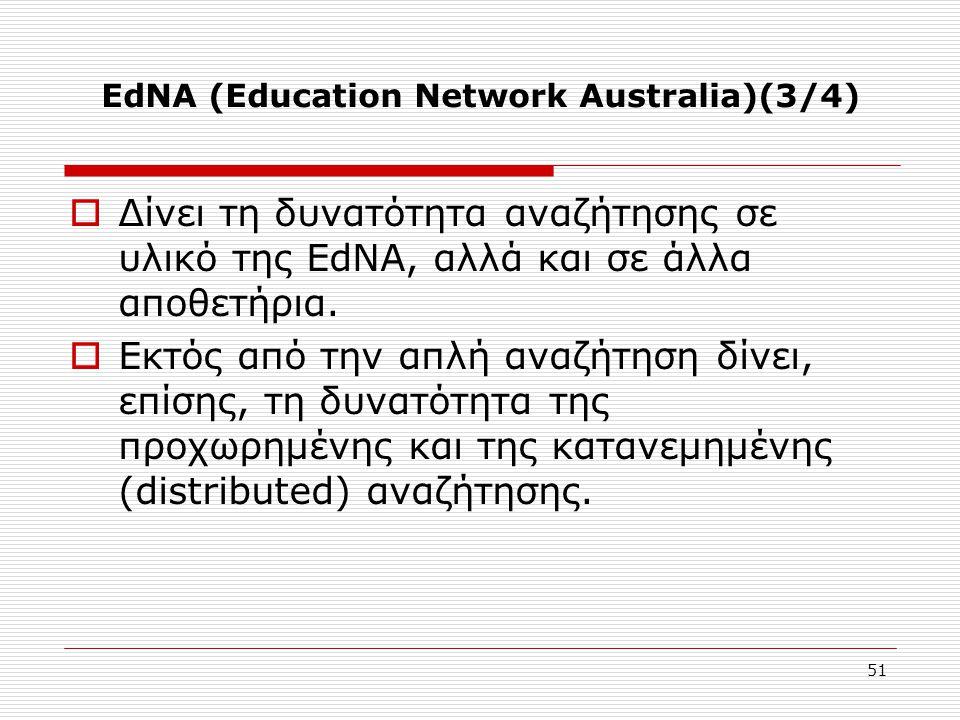 51 EdNA (Education Network Australia)(3/4)  Δίνει τη δυνατότητα αναζήτησης σε υλικό της EdNA, αλλά και σε άλλα αποθετήρια.