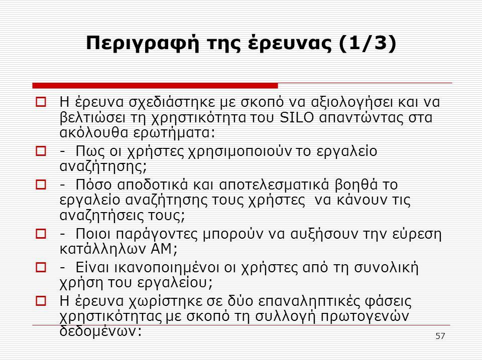 57 Περιγραφή της έρευνας (1/3)  Η έρευνα σχεδιάστηκε με σκοπό να αξιολογήσει και να βελτιώσει τη χρηστικότητα του SILO απαντώντας στα ακόλουθα ερωτήματα:  - Πως οι χρήστες χρησιμοποιούν το εργαλείο αναζήτησης;  - Πόσο αποδοτικά και αποτελεσματικά βοηθά το εργαλείο αναζήτησης τους χρήστες να κάνουν τις αναζητήσεις τους;  - Ποιοι παράγοντες μπορούν να αυξήσουν την εύρεση κατάλληλων ΑΜ;  - Είναι ικανοποιημένοι οι χρήστες από τη συνολική χρήση του εργαλείου;  Η έρευνα χωρίστηκε σε δύο επαναληπτικές φάσεις χρηστικότητας με σκοπό τη συλλογή πρωτογενών δεδομένων:
