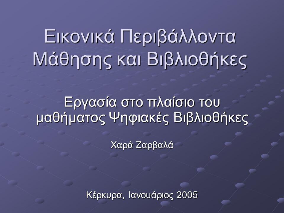 Εικονικά Περιβάλλοντα Μάθησης και Βιβλιοθήκες Εργασία στο πλαίσιο του μαθήματος Ψηφιακές Βιβλιοθήκες Χαρά Ζαρβαλά Κέρκυρα, Ιανουάριος 2005
