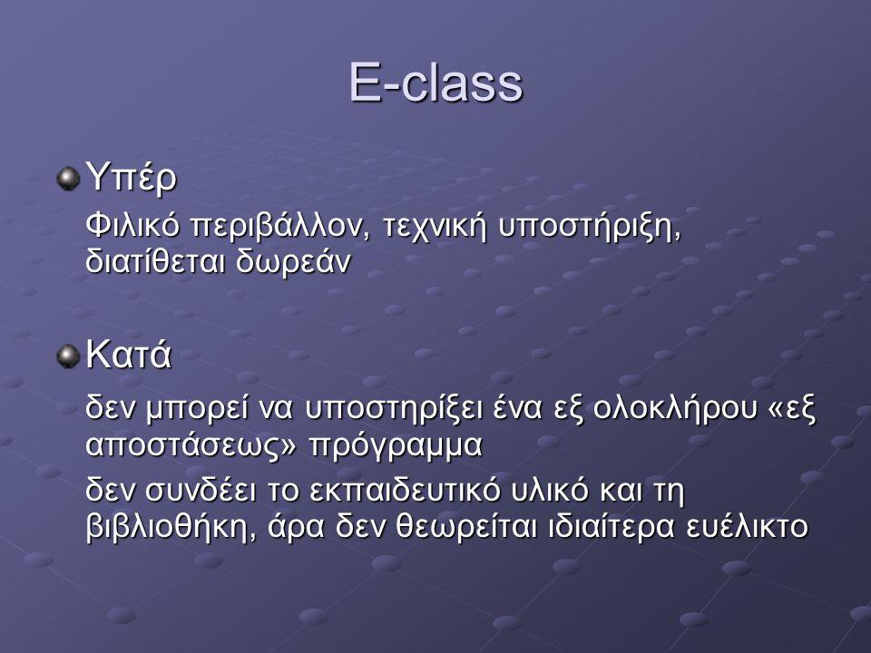 E-class Υπέρ Φιλικό περιβάλλον, τεχνική υποστήριξη, διατίθεται δωρεάν Κατά δεν μπορεί να υποστηρίξει ένα εξ ολοκλήρου «εξ αποστάσεως» πρόγραμμα δεν συνδέει το εκπαιδευτικό υλικό και τη βιβλιοθήκη, άρα δεν θεωρείται ιδιαίτερα ευέλικτο