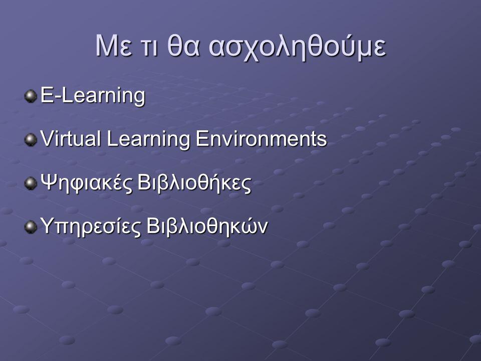 Με τι θα ασχοληθούμε E-Learning Virtual Learning Environments Ψηφιακές Βιβλιοθήκες Υπηρεσίες Βιβλιοθηκών