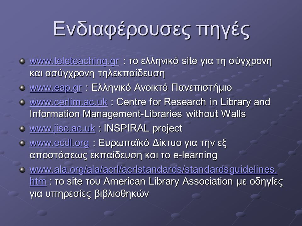 Ενδιαφέρουσες πηγές www.teleteaching.grwww.teleteaching.gr : το ελληνικό site για τη σύγχρονη και ασύγχρονη τηλεκπαίδευση www.teleteaching.gr www.eap.grwww.eap.gr : Ελληνικό Ανοικτό Πανεπιστήμιο www.eap.gr www.cerlim.ac.ukwww.cerlim.ac.uk : Centre for Research in Library and Information Management-Libraries without Walls www.cerlim.ac.uk www.jisc.ac.ukwww.jisc.ac.uk : INSPIRAL project www.jisc.ac.uk www.ecdl.orgwww.ecdl.org : Ευρωπαϊκό Δίκτυο για την εξ αποστάσεως εκπαίδευση και το e-learning www.ecdl.org www.ala.org/ala/acrl/acrlstandards/standardsguidelines.