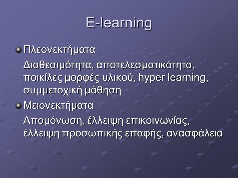 E-learning Πλεονεκτήματα Διαθεσιμότητα, αποτελεσματικότητα, ποικίλες μορφές υλικού, hyper learning, συμμετοχική μάθηση Μειονεκτήματα Απομόνωση, έλλειψ