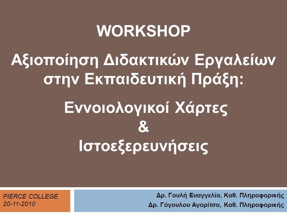 WORKSHOP Αξιοποίηση Διδακτικών Εργαλείων στην Εκπαιδευτική Πράξη: Εννοιολογικοί Χάρτες & Ιστοεξερευνήσεις PIERCE COLLEGE 20-11-2010 Δρ. Γουλή Ευαγγελί