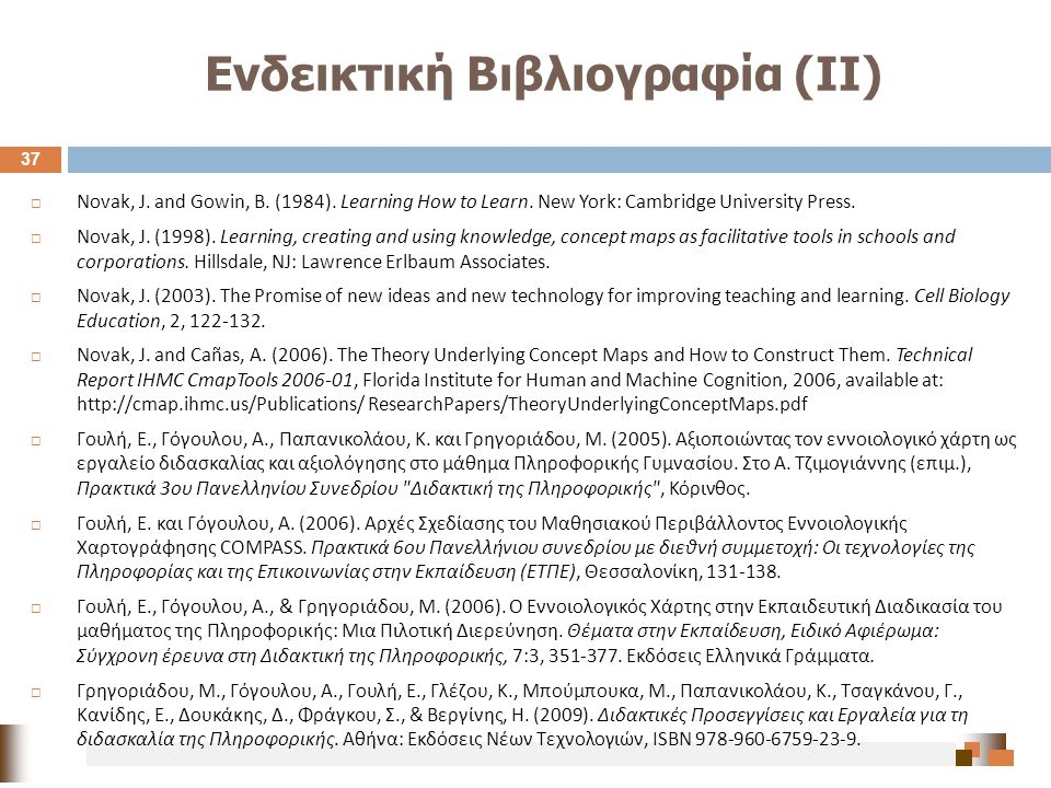 Ενδεικτική Βιβλιογραφία (ΙΙ) 37  Novak, J. and Gowin, B. (1984). Learning How to Learn. New York: Cambridge University Press.  Novak, J. (1998). Lea