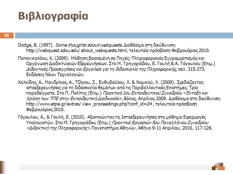 Βιβλιογραφία 60 Dodge, B. (1997). Some thoughts about webquests. Διαθέσιμο στη διεύθυνση: http://webquest.sdsu.edu/ about_webquests.html, τελευταία πρ