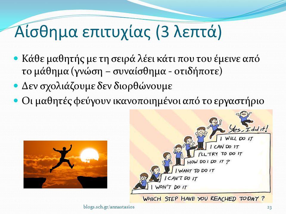 Αίσθημα επιτυχίας (3 λεπτά) Κάθε μαθητής με τη σειρά λέει κάτι που του έμεινε από το μάθημα (γνώση – συναίσθημα - οτιδήποτε) Δεν σχολιάζουμε δεν διορθώνουμε Οι μαθητές φεύγουν ικανοποιημένοι από το εργαστήριο 23blogs.sch.gr/annastasios