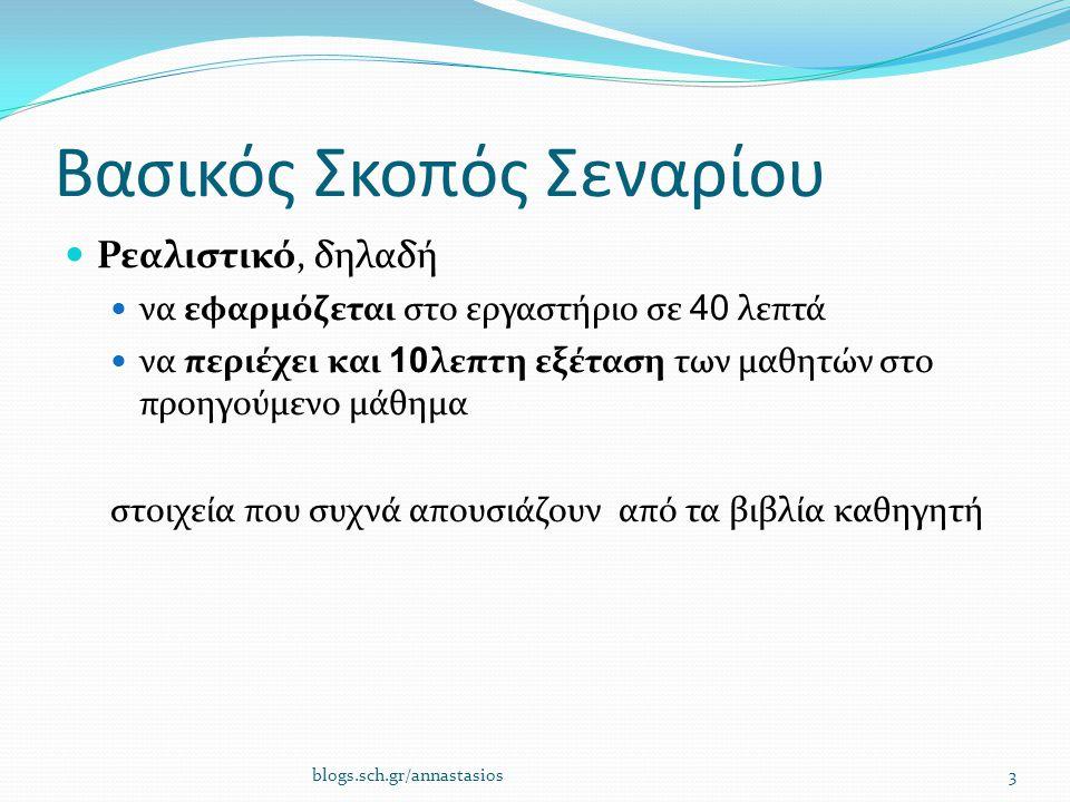 Βασικός Σκοπός Σεναρίου Ρεαλιστικό, δηλαδή να εφαρμόζεται στο εργαστήριο σε 40 λεπτά να περιέχει και 10 λεπτη εξέταση των μαθητών στο προηγούμενο μάθημα στοιχεία που συχνά απουσιάζουν από τα βιβλία καθηγητή blogs.sch.gr/annastasios3