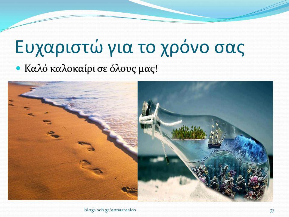 Ευχαριστώ για το χρόνο σας Καλό καλοκαίρι σε όλους μας! blogs.sch.gr/annastasios35