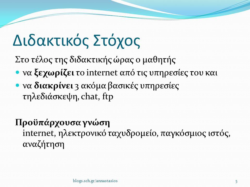 Διδακτικός Στόχος Στο τέλος της διδακτικής ώρας ο μαθητής να ξεχωρίζει το internet από τις υπηρεσίες του και να διακρίνει 3 ακόμα βασικές υπηρεσίες τηλεδιάσκεψη, chat, ftp Προϋπάρχουσα γνώση internet, ηλεκτρονικό ταχυδρομείο, παγκόσμιος ιστός, αναζήτηση blogs.sch.gr/annastasios5
