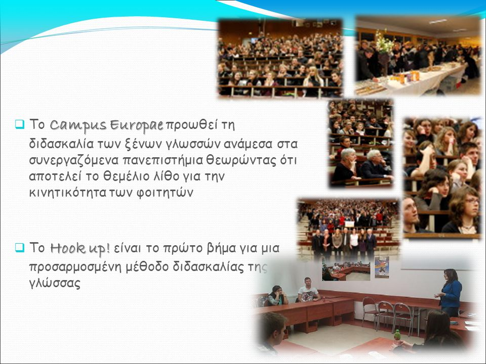 Campus Europae  Το Campus Europae προωθεί τη διδασκαλία των ξένων γλωσσών ανάμεσα στα συνεργαζόμενα πανεπιστήμια θεωρώντας ότι αποτελεί το θεμέλιο λίθο για την κινητικότητα των φοιτητών Hook up.