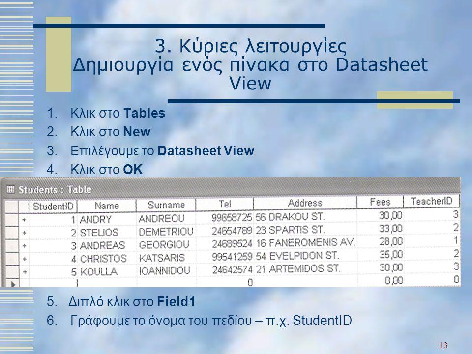 3. Κύριες λειτουργίες Δημιουργία ενός πίνακα στο Datasheet View 1.Κλικ στο Tables 2.Κλικ στο New 3.Επιλέγουμε το Datasheet View 4.Κλικ στο OK 5. Διπλό
