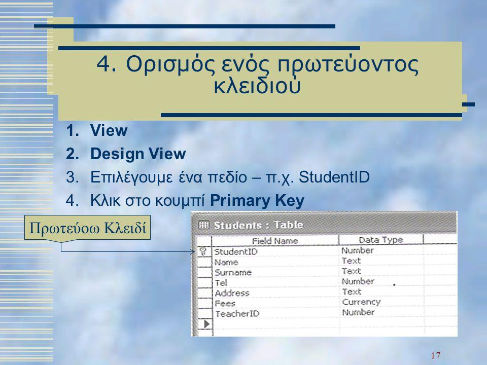 4. Ορισμός ενός πρωτεύοντος κλειδιού 1.View 2.Design View 3.Επιλέγουμε ένα πεδίο – π.χ. StudentID 4.Κλικ στο κουμπί Primary Key Πρωτεύοω Κλειδί 17