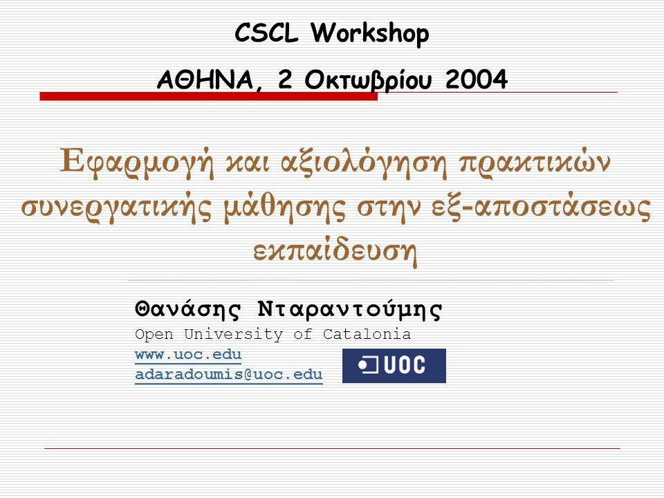 CSCL Workshop ΑΘΗΝΑ, 2 Οκτωβρίου 2004 Εφαρμογή και αξιολόγηση πρακτικών συνεργατικής μάθησης στην εξ-αποστάσεως εκπαίδευση Θανάσης Νταραντούμης Open University of Catalonia www.uoc.edu adaradoumis@uoc.edu