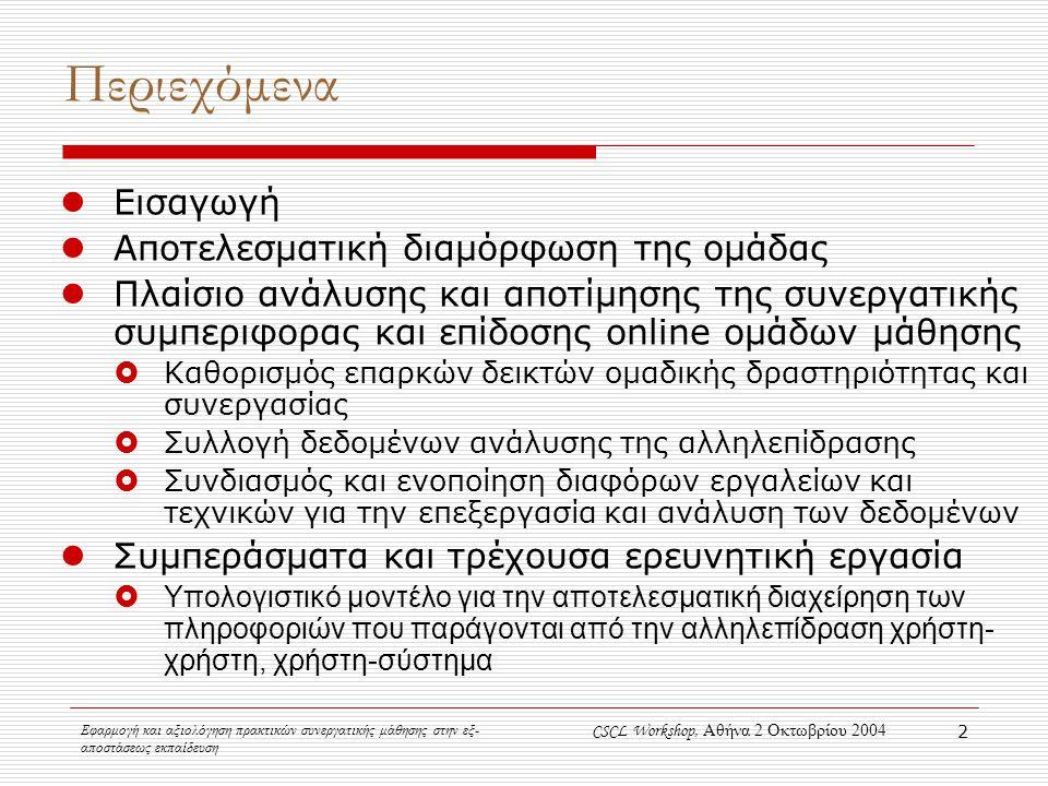 Εφαρμογή και αξιολόγηση πρακτικών συνεργατικής μάθησης στην εξ- αποστάσεως εκπαίδευση CSCL Workshop, Αθήνα 2 Οκτωβρίου 2004 2 Περιεχόμενα Εισαγωγή Αποτελεσματική διαμόρφωση της ομάδας Πλαίσιο ανάλυσης και αποτίμησης της συνεργατικής συμπεριφορας και επίδοσης online ομάδων μάθησης  Καθορισμός επαρκών δεικτών ομαδικής δραστηριότητας και συνεργασίας  Συλλογή δεδομένων ανάλυσης της αλληλεπίδρασης  Συνδιασμός και ενοποίηση διαφόρων εργαλείων και τεχνικών για την επεξεργασία και ανάλυση των δεδομένων Συμπεράσματα και τρέχουσα ερευνητική εργασία  Υπολογιστικό μοντέλο για την αποτελεσματική διαχείρηση των πληροφοριών που παράγονται από την αλληλεπίδραση χρήστη- χρήστη, χρήστη-σύστημα