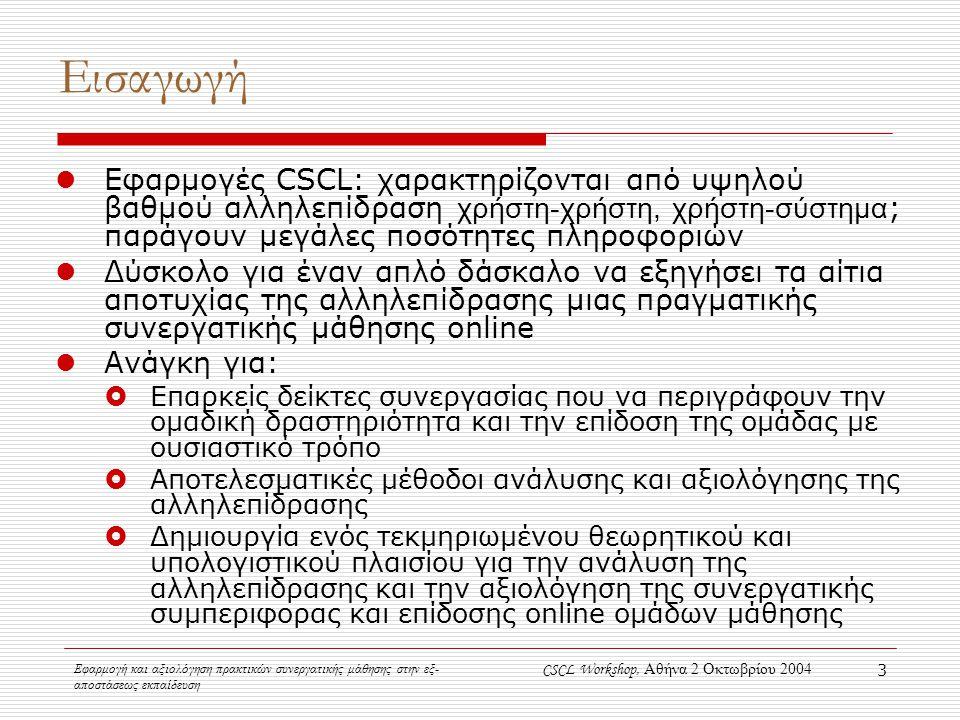 Εφαρμογή και αξιολόγηση πρακτικών συνεργατικής μάθησης στην εξ- αποστάσεως εκπαίδευση CSCL Workshop, Αθήνα 2 Οκτωβρίου 2004 3 Εισαγωγή Εφαρμογές CSCL: χαρακτηρίζονται από υψηλού βαθμού αλληλεπίδραση χρήστη-χρήστη, χρήστη-σύστημα ; παράγουν μεγάλες ποσότητες πληροφοριών Δύσκολο για έναν απλό δάσκαλο να εξηγήσει τα αίτια αποτυχίας της αλληλεπίδρασης μιας πραγματικής συνεργατικής μάθησης online Ανάγκη για:  Επαρκείς δείκτες συνεργασίας που να περιγράφουν την ομαδική δραστηριότητα και την επίδοση της ομάδας με ουσιαστικό τρόπο  Αποτελεσματικές μέθοδοι ανάλυσης και αξιολόγησης της αλληλεπίδρασης  Δημιουργία ενός τεκμηριωμένου θεωρητικού και υπολογιστικού πλαισίου για την ανάλυση της αλληλεπίδρασης και την αξιολόγηση της συνεργατικής συμπεριφορας και επίδοσης online ομάδων μάθησης