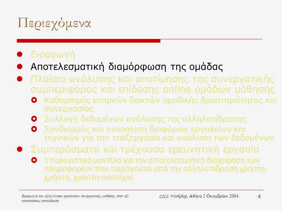 Εφαρμογή και αξιολόγηση πρακτικών συνεργατικής μάθησης στην εξ- αποστάσεως εκπαίδευση CSCL Workshop, Αθήνα 2 Οκτωβρίου 2004 4 Περιεχόμενα Εισαγωγή Αποτελεσματική διαμόρφωση της ομάδας Πλαίσιο ανάλυσης και αποτίμησης της συνεργατικής συμπεριφορας και επίδοσης online ομάδων μάθησης  Καθορισμός επαρκών δεικτών ομαδικής δραστηριότητας και συνεργασίας  Συλλογή δεδομένων ανάλυσης της αλληλεπίδρασης  Συνδιασμός και ενοποίηση διαφόρων εργαλείων και τεχνικών για την επεξεργασία και ανάλυση των δεδομένων Συμπεράσματα και τρέχουσα ερευνητική εργασία  Υπολογιστικό μοντέλο για την αποτελεσματική διαχείρηση των πληροφοριών που παράγονται από την αλληλεπίδραση χρήστη- χρήστη, χρήστη-σύστημα